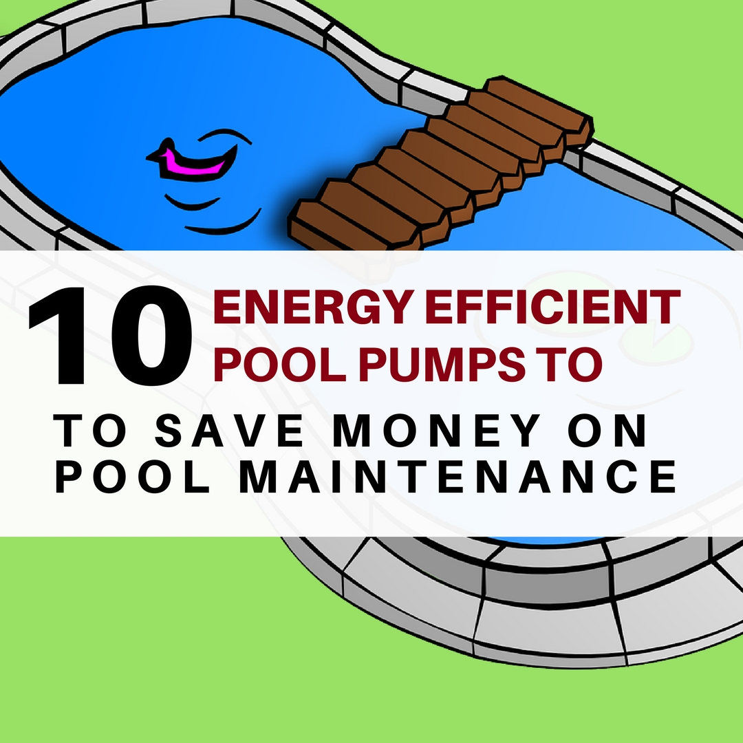Energy Efficient pool pumps - Save money on pool maintenance by using an energy star rated pool pump.